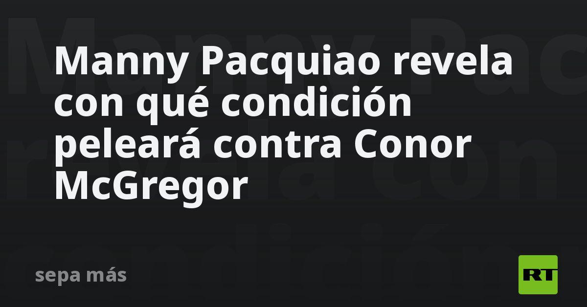 Manny Pacquiao revela con qué condición peleará contra Conor McGregor